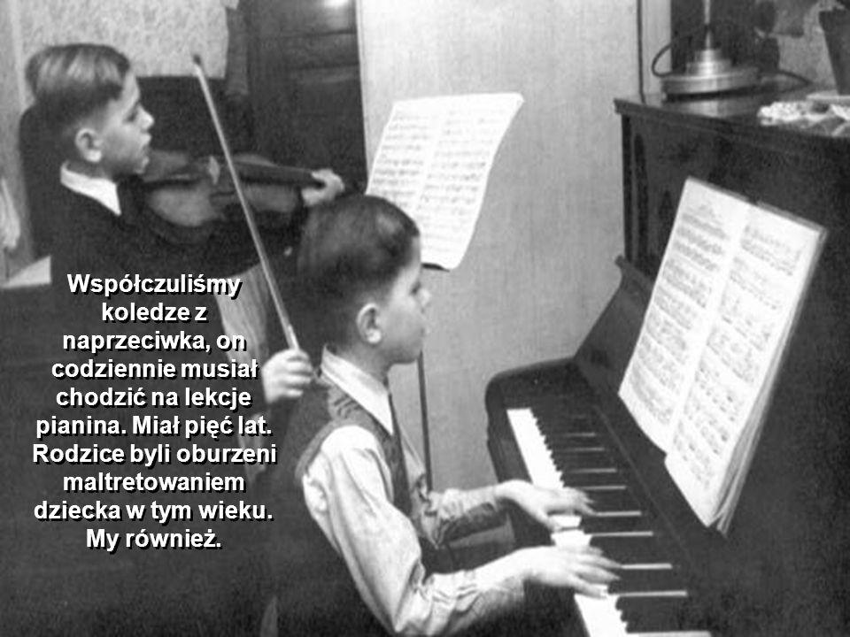 Współczuliśmy koledze z naprzeciwka, on codziennie musiał chodzić na lekcje pianina.