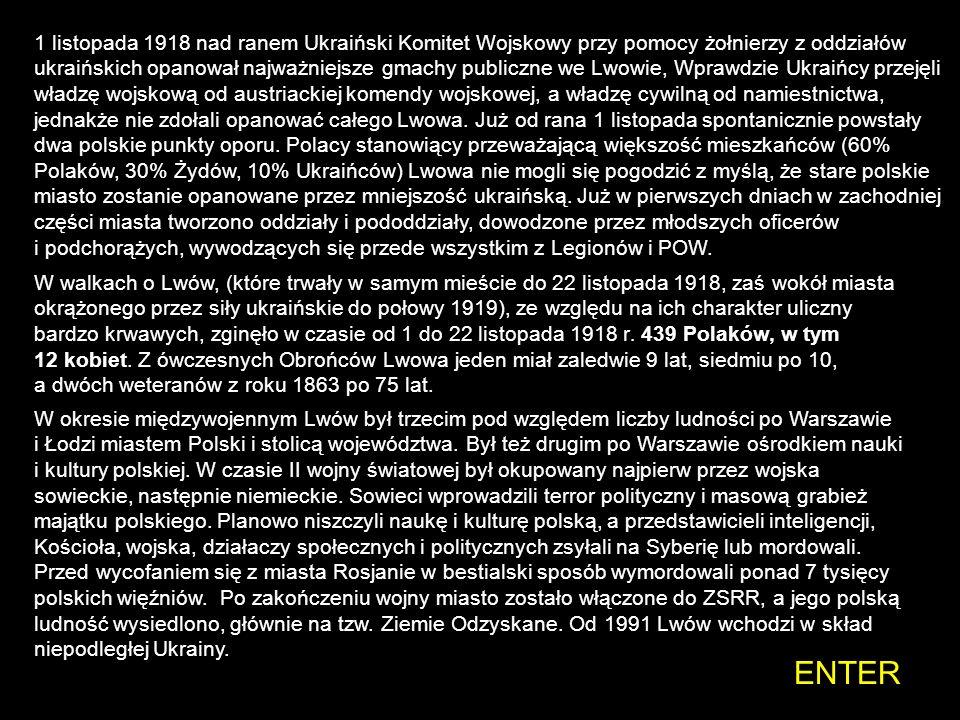 1 listopada 1918 nad ranem Ukraiński Komitet Wojskowy przy pomocy żołnierzy z oddziałów ukraińskich opanował najważniejsze gmachy publiczne we Lwowie, Wprawdzie Ukraińcy przejęli władzę wojskową od austriackiej komendy wojskowej, a władzę cywilną od namiestnictwa, jednakże nie zdołali opanować całego Lwowa. Już od rana 1 listopada spontanicznie powstały dwa polskie punkty oporu. Polacy stanowiący przeważającą większość mieszkańców (60% Polaków, 30% Żydów, 10% Ukraińców) Lwowa nie mogli się pogodzić z myślą, że stare polskie miasto zostanie opanowane przez mniejszość ukraińską. Już w pierwszych dniach w zachodniej części miasta tworzono oddziały i pododdziały, dowodzone przez młodszych oficerów