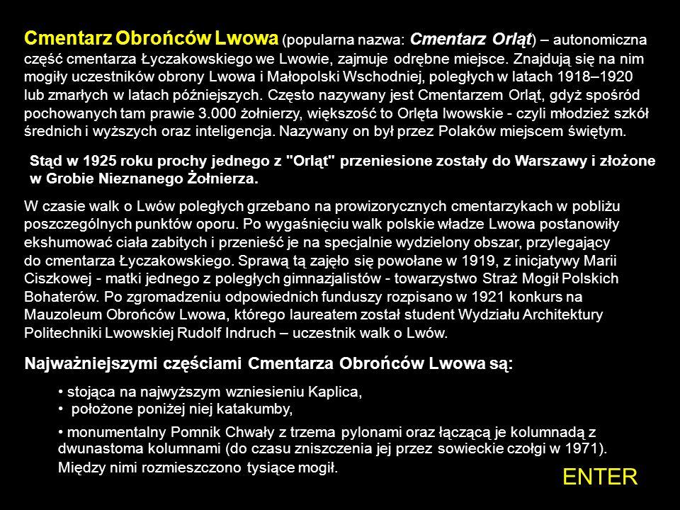 Cmentarz Obrońców Lwowa (popularna nazwa: Cmentarz Orląt) – autonomiczna część cmentarza Łyczakowskiego we Lwowie, zajmuje odrębne miejsce. Znajdują się na nim mogiły uczestników obrony Lwowa i Małopolski Wschodniej, poległych w latach 1918–1920 lub zmarłych w latach późniejszych. Często nazywany jest Cmentarzem Orląt, gdyż spośród pochowanych tam prawie 3.000 żołnierzy, większość to Orlęta lwowskie - czyli młodzież szkół średnich i wyższych oraz inteligencja. Nazywany on był przez Polaków miejscem świętym.