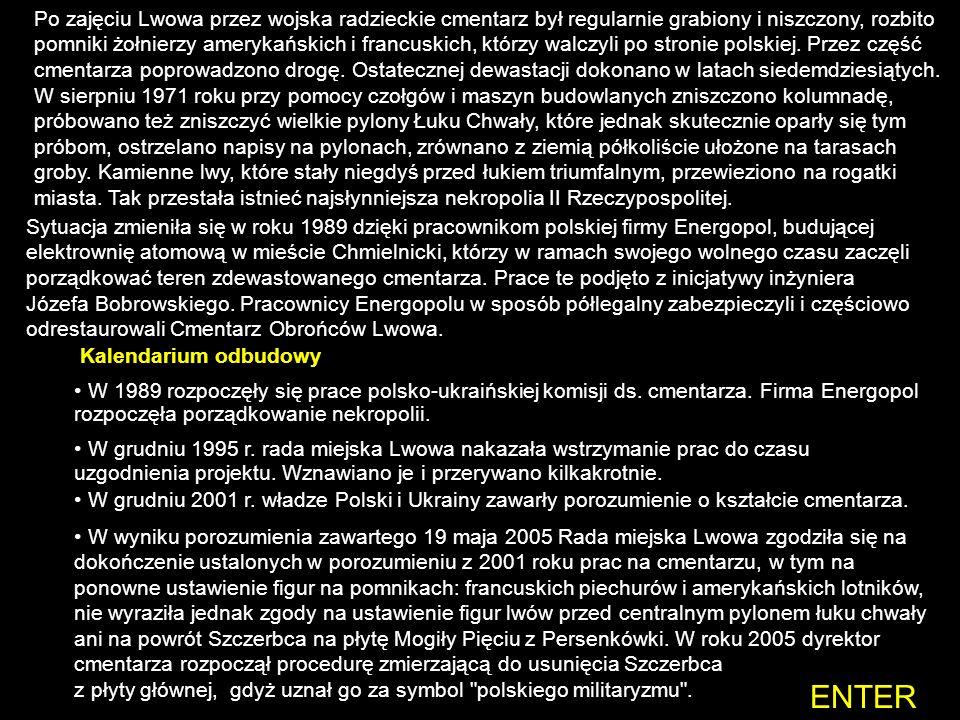 Po zajęciu Lwowa przez wojska radzieckie cmentarz był regularnie grabiony i niszczony, rozbito pomniki żołnierzy amerykańskich i francuskich, którzy walczyli po stronie polskiej. Przez część cmentarza poprowadzono drogę. Ostatecznej dewastacji dokonano w latach siedemdziesiątych. W sierpniu 1971 roku przy pomocy czołgów i maszyn budowlanych zniszczono kolumnadę, próbowano też zniszczyć wielkie pylony Łuku Chwały, które jednak skutecznie oparły się tym próbom, ostrzelano napisy na pylonach, zrównano z ziemią półkoliście ułożone na tarasach groby. Kamienne lwy, które stały niegdyś przed łukiem triumfalnym, przewieziono na rogatki miasta. Tak przestała istnieć najsłynniejsza nekropolia II Rzeczypospolitej.
