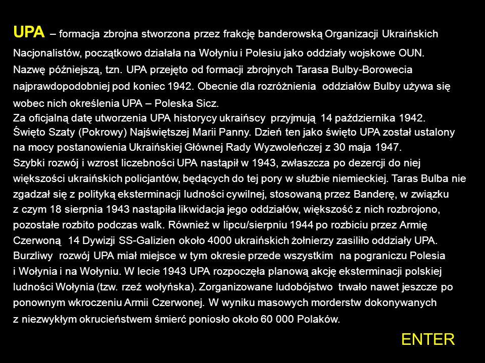 UPA – formacja zbrojna stworzona przez frakcję banderowską Organizacji Ukraińskich Nacjonalistów, początkowo działała na Wołyniu i Polesiu jako oddziały wojskowe OUN. Nazwę późniejszą, tzn. UPA przejęto od formacji zbrojnych Tarasa Bulby-Borowecia najprawdopodobniej pod koniec 1942. Obecnie dla rozróżnienia oddziałów Bulby używa się wobec nich określenia UPA – Poleska Sicz.