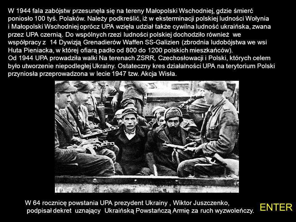 W 1944 fala zabójstw przesunęła się na tereny Małopolski Wschodniej, gdzie śmierć poniosło 100 tyś. Polaków. Należy podkreślić, iż w eksterminacji polskiej ludności Wołynia i Małopolski Wschodniej oprócz UPA wzięła udział także cywilna ludność ukraińska, zwana przez UPA czernią. Do wspólnych rzezi ludności polskiej dochodziło również we współpracy z 14 Dywizją Grenadierów Waffen SS-Galizien (zbrodnia ludobójstwa we wsi Huta Pieniacka, w której ofiarą padło od 800 do 1200 polskich mieszkańców). Od 1944 UPA prowadziła walki Na terenach ZSRR, Czechosłowacji i Polski, których celem było utworzenie niepodległej Ukrainy. Ostateczny kres działalności UPA na terytorium Polski przyniosła przeprowadzona w lecie 1947 tzw. Akcja Wisła.