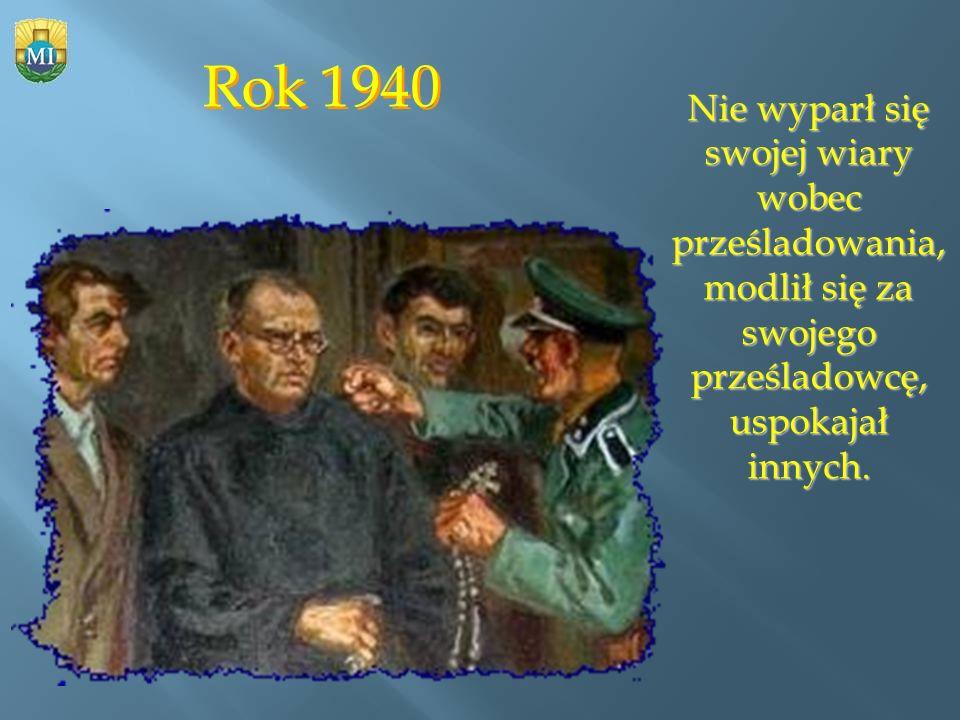 Rok 1940 Nie wyparł się swojej wiary wobec prześladowania, modlił się za swojego prześladowcę, uspokajał innych.