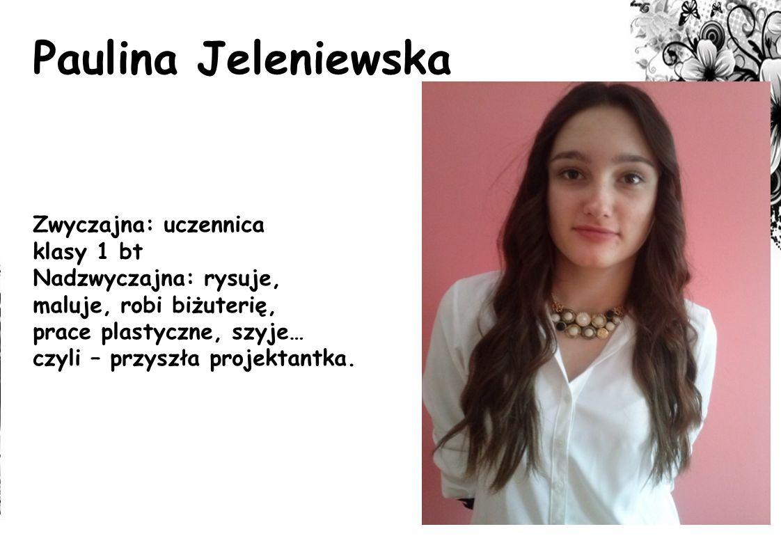 Paulina Jeleniewska Zwyczajna: uczennica klasy 1 bt