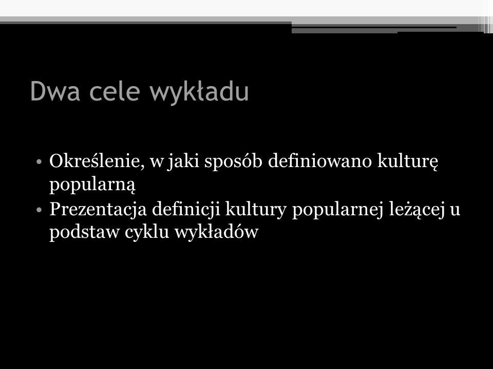 Dwa cele wykładu Określenie, w jaki sposób definiowano kulturę popularną.