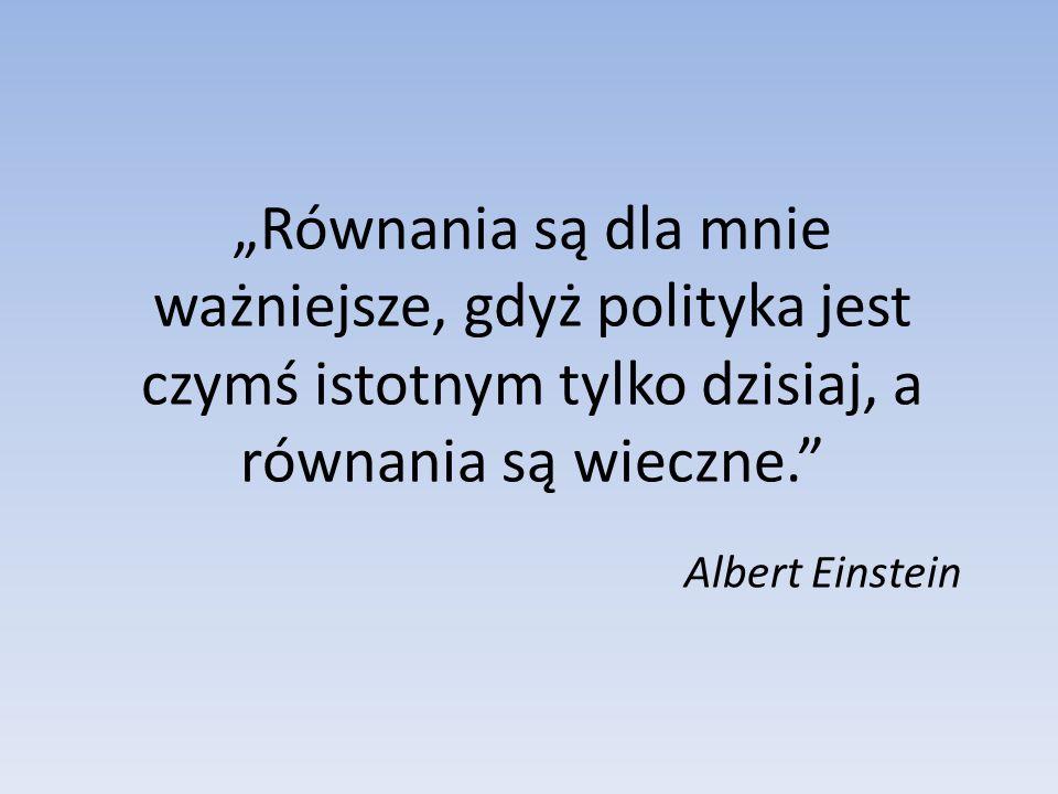 """""""Równania są dla mnie ważniejsze, gdyż polityka jest czymś istotnym tylko dzisiaj, a równania są wieczne."""