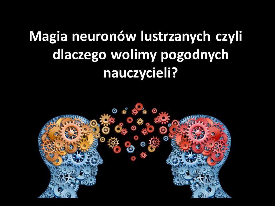 Magia neuronów lustrzanych czyli dlaczego wolimy pogodnych nauczycieli