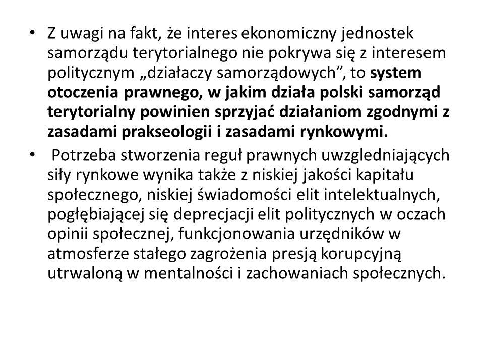 """Z uwagi na fakt, że interes ekonomiczny jednostek samorządu terytorialnego nie pokrywa się z interesem politycznym """"działaczy samorządowych , to system otoczenia prawnego, w jakim działa polski samorząd terytorialny powinien sprzyjać działaniom zgodnymi z zasadami prakseologii i zasadami rynkowymi."""