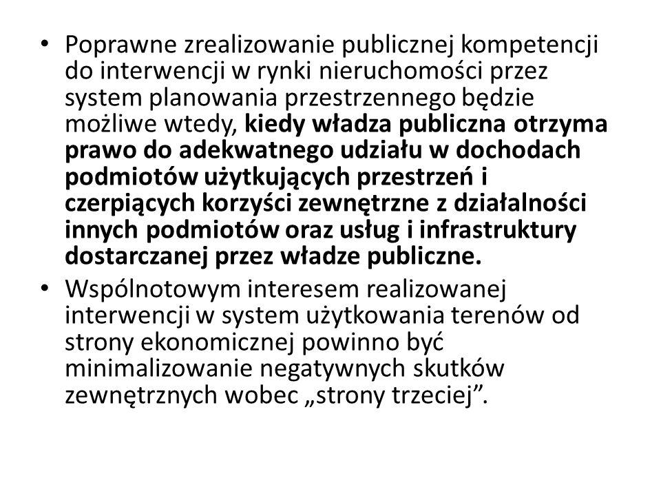 Poprawne zrealizowanie publicznej kompetencji do interwencji w rynki nieruchomości przez system planowania przestrzennego będzie możliwe wtedy, kiedy władza publiczna otrzyma prawo do adekwatnego udziału w dochodach podmiotów użytkujących przestrzeń i czerpiących korzyści zewnętrzne z działalności innych podmiotów oraz usług i infrastruktury dostarczanej przez władze publiczne.
