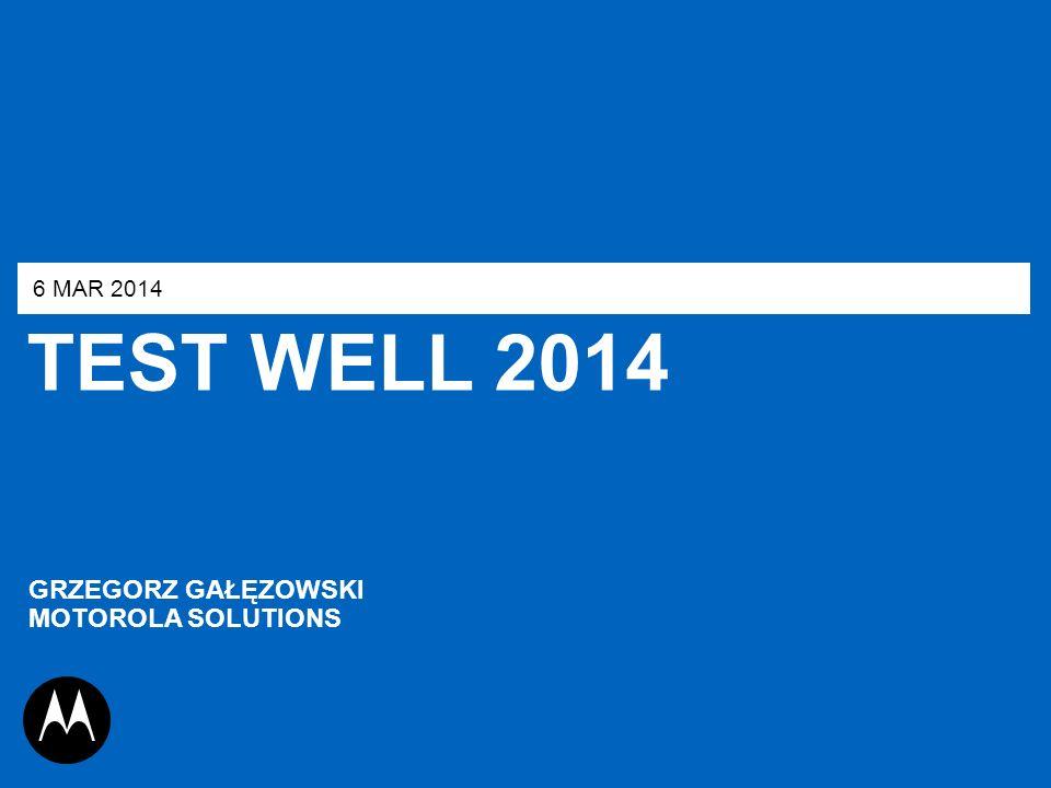 TEST WELL 2014 GRZEGORZ GAŁĘZOWSKI MOTOROLA SOLUTIONS 6 MAR 2014 1