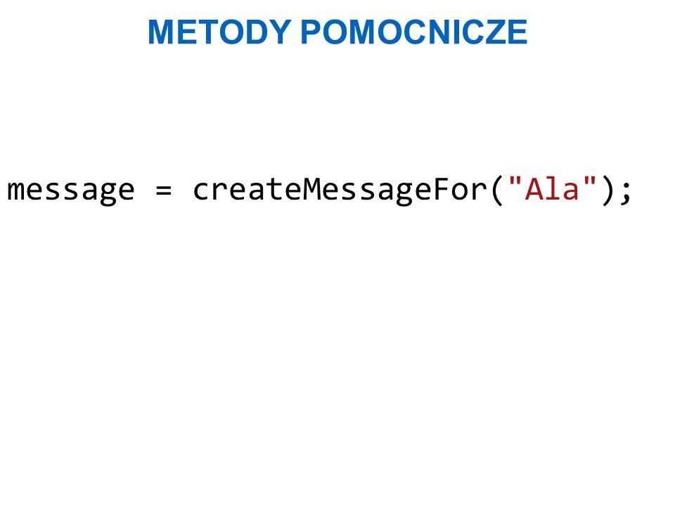 Metody pomocnicze message = createMessageFor( Ala );