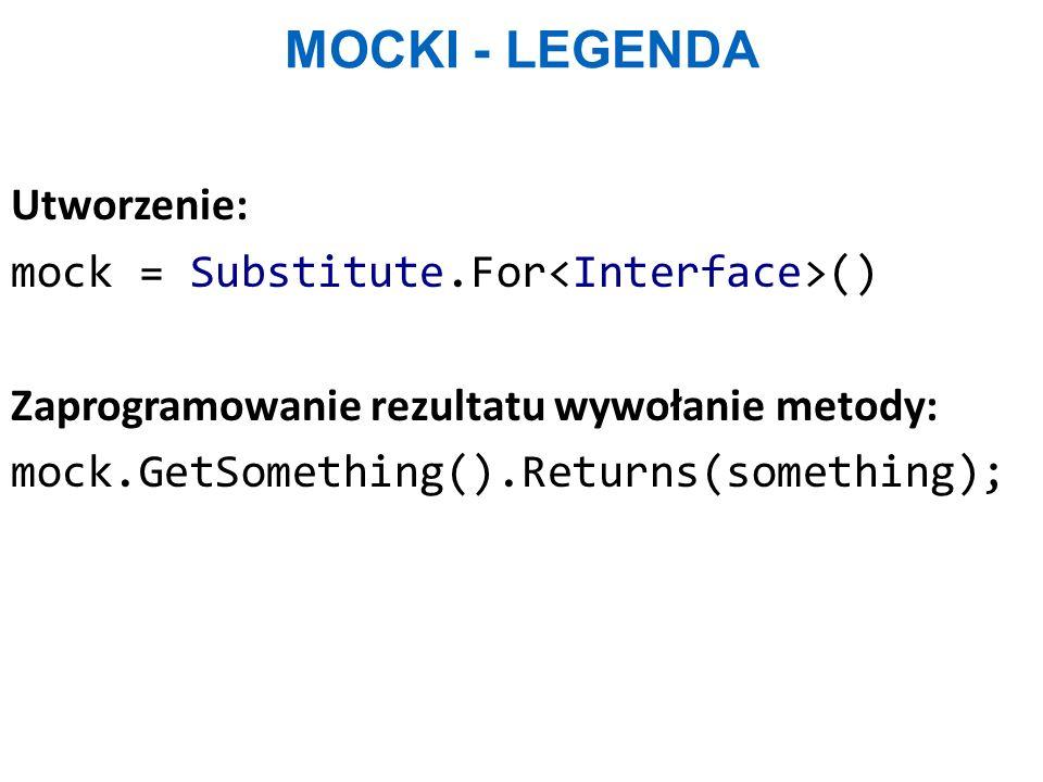 Mocki - legenda Utworzenie: mock = Substitute.For<Interface>() Zaprogramowanie rezultatu wywołanie metody: mock.GetSomething().Returns(something);
