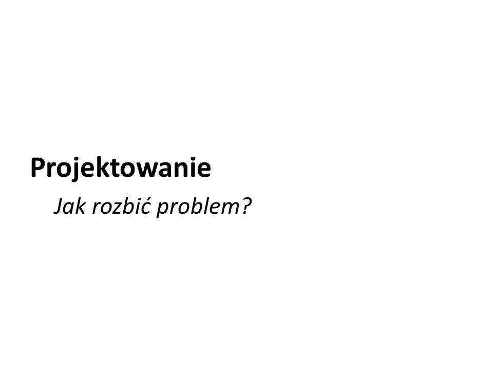 Projektowanie Jak rozbić problem