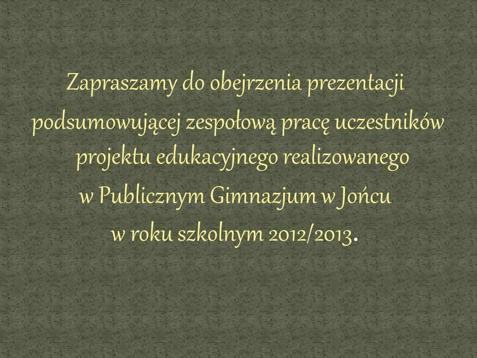 Zapraszamy do obejrzenia prezentacji podsumowującej zespołową pracę uczestników projektu edukacyjnego realizowanego w Publicznym Gimnazjum w Jońcu w roku szkolnym 2012/2013.