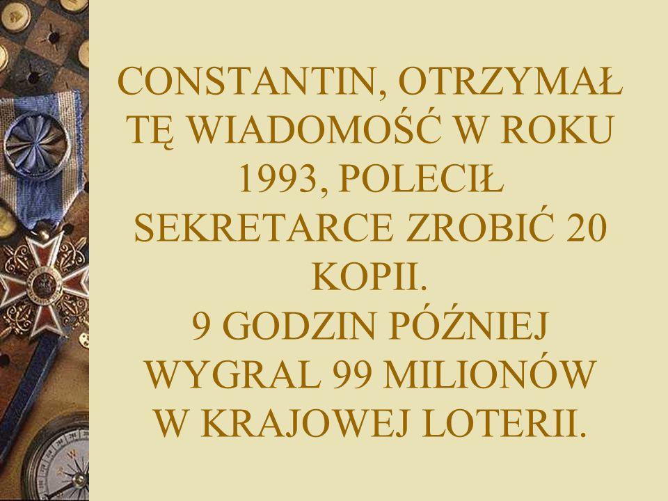 CONSTANTIN, OTRZYMAŁ TĘ WIADOMOŚĆ W ROKU 1993, POLECIŁ SEKRETARCE ZROBIĆ 20 KOPII.