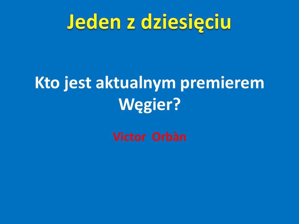 Kto jest aktualnym premierem Węgier