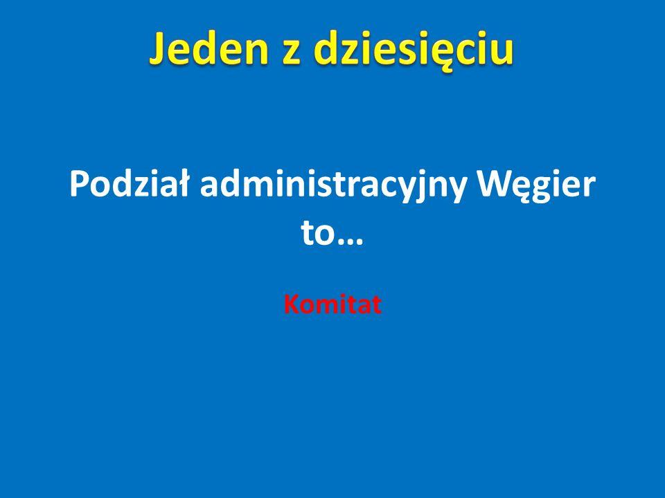 Podział administracyjny Węgier to…