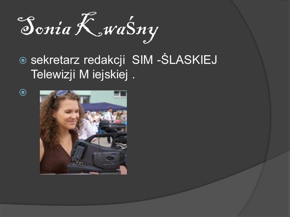 Sonia Kwaśny sekretarz redakcji SIM -ŚLASKIEJ Telewizji M iejskiej .