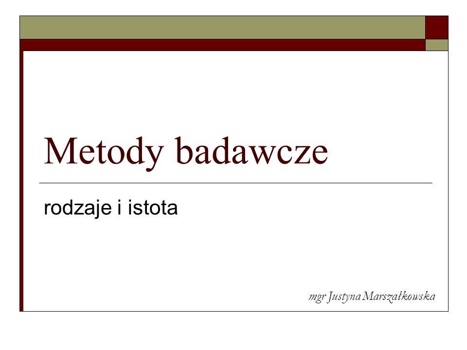 Metody badawcze rodzaje i istota mgr Justyna Marszałkowska