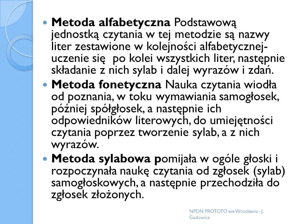 Metoda alfabetyczna Podstawową jednostką czytania w tej metodzie są nazwy liter zestawione w kolejności alfabetycznej- uczenie się po kolei wszystkich liter, następnie składanie z nich sylab i dalej wyrazów i zdań.