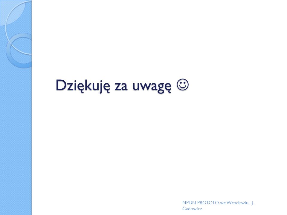 Dziękuję za uwagę  NPDN PROTOTO we Wrocławiu - J. Gadowicz