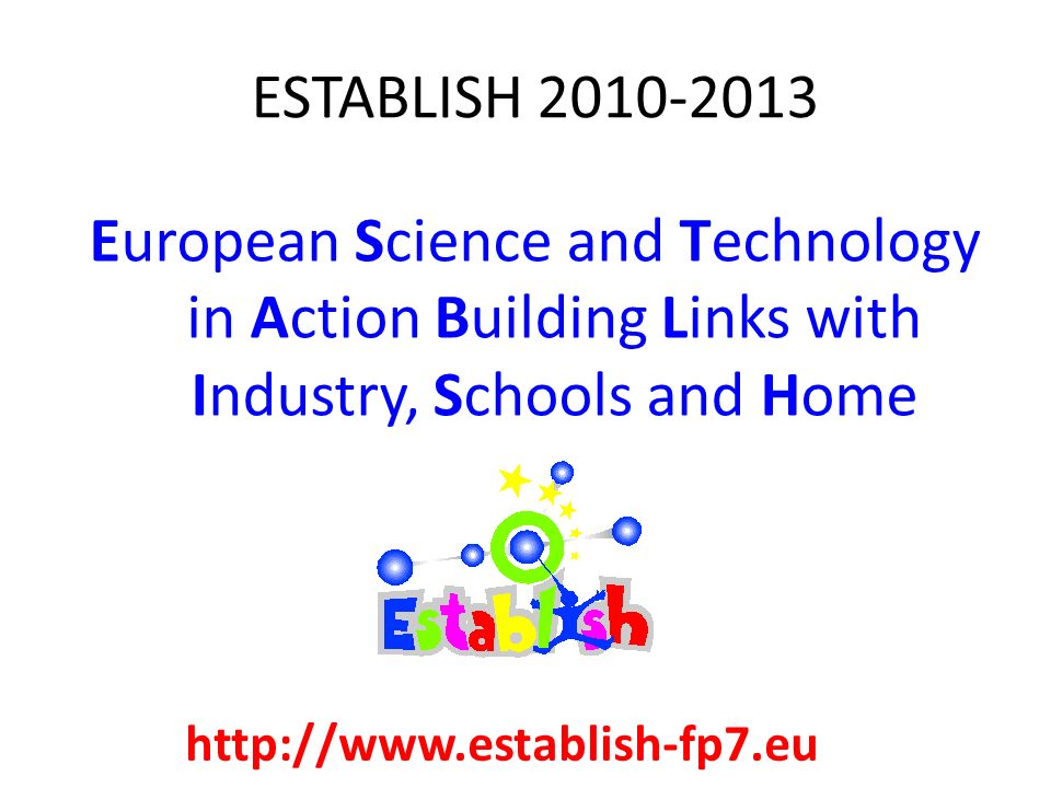 ESTABLISH 2010-2013 European Science and Technology in Action Building Links with Industry, Schools and Home.