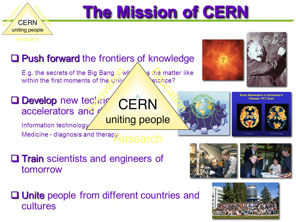 The Mission of CERN Push forward the frontiers of knowledge
