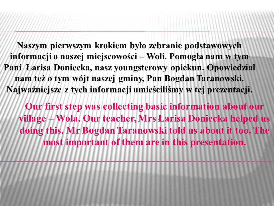 Naszym pierwszym krokiem było zebranie podstawowych informacji o naszej miejscowości – Woli. Pomogła nam w tym Pani Łarisa Doniecka, nasz youngsterowy opiekun. Opowiedział nam też o tym wójt naszej gminy, Pan Bogdan Taranowski. Najważniejsze z tych informacji umieściliśmy w tej prezentacji.