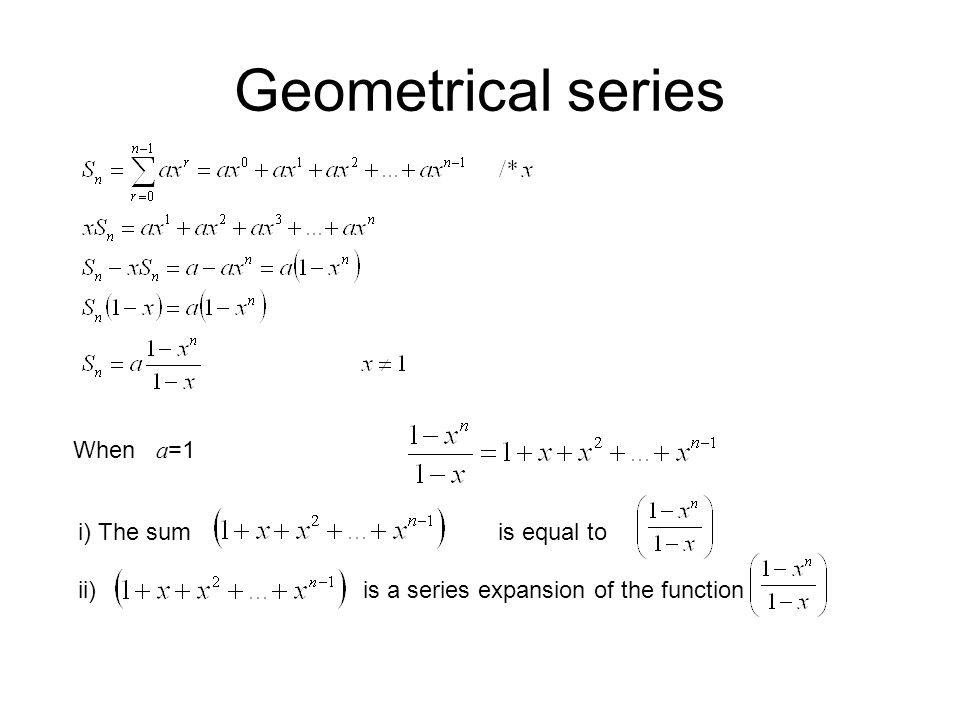 Geometrical series When a=1 i) The sum is equal to