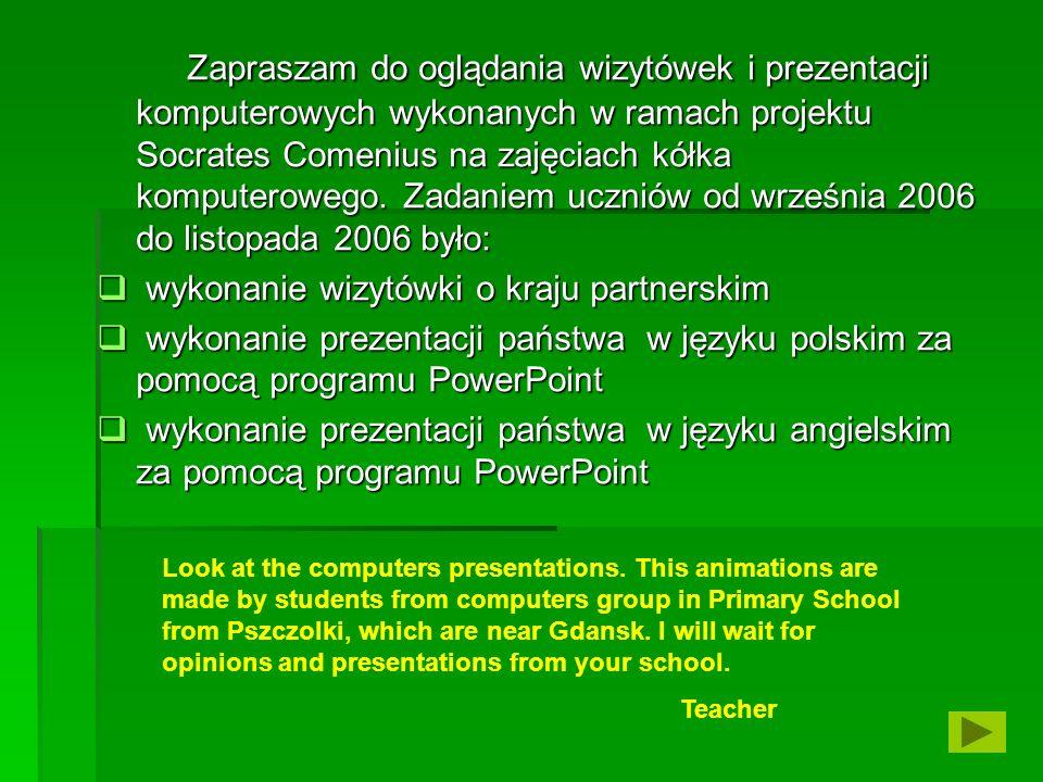 Zapraszam do oglądania wizytówek i prezentacji komputerowych wykonanych w ramach projektu Socrates Comenius na zajęciach kółka komputerowego. Zadaniem uczniów od września 2006 do listopada 2006 było: