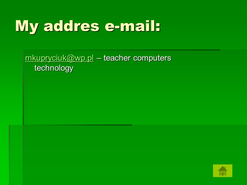 My addres e-mail: mkupryciuk@wp.pl – teacher computers technology