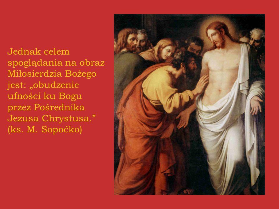 """Jednak celem spoglądania na obraz Miłosierdzia Bożego jest: """"obudzenie ufności ku Bogu przez Pośrednika Jezusa Chrystusa. (ks."""