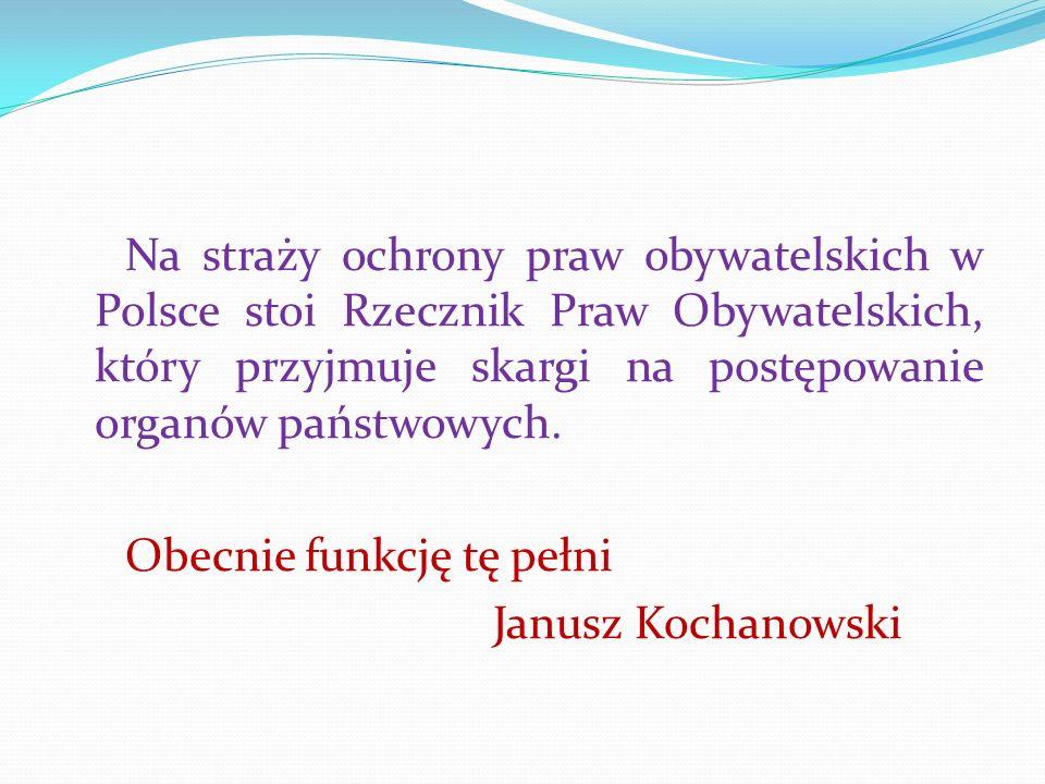 Na straży ochrony praw obywatelskich w Polsce stoi Rzecznik Praw Obywatelskich, który przyjmuje skargi na postępowanie organów państwowych.