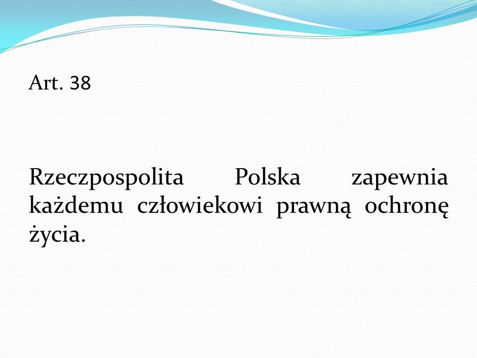 Art. 38 Rzeczpospolita Polska zapewnia każdemu człowiekowi prawną ochronę życia.