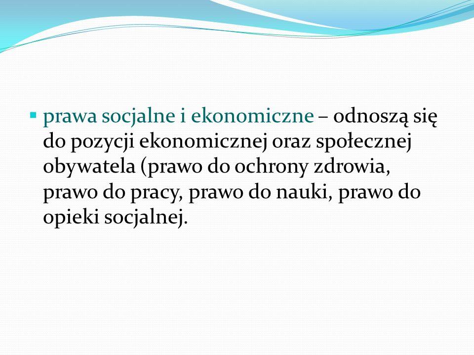 prawa socjalne i ekonomiczne – odnoszą się do pozycji ekonomicznej oraz społecznej obywatela (prawo do ochrony zdrowia, prawo do pracy, prawo do nauki, prawo do opieki socjalnej.