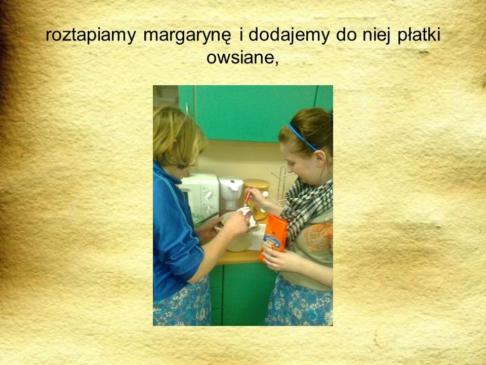 roztapiamy margarynę i dodajemy do niej płatki owsiane,