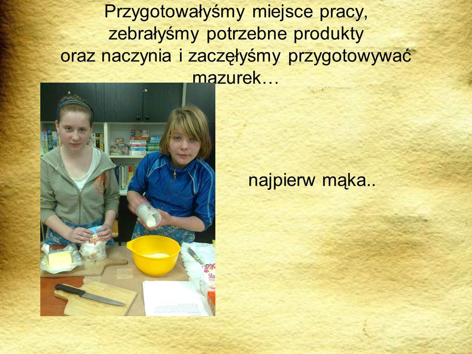 Przygotowałyśmy miejsce pracy, zebrałyśmy potrzebne produkty oraz naczynia i zaczęłyśmy przygotowywać mazurek…