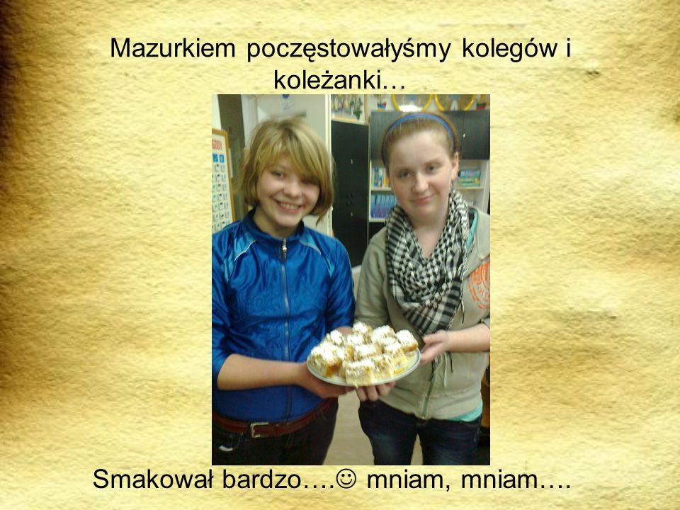 Mazurkiem poczęstowałyśmy kolegów i koleżanki…