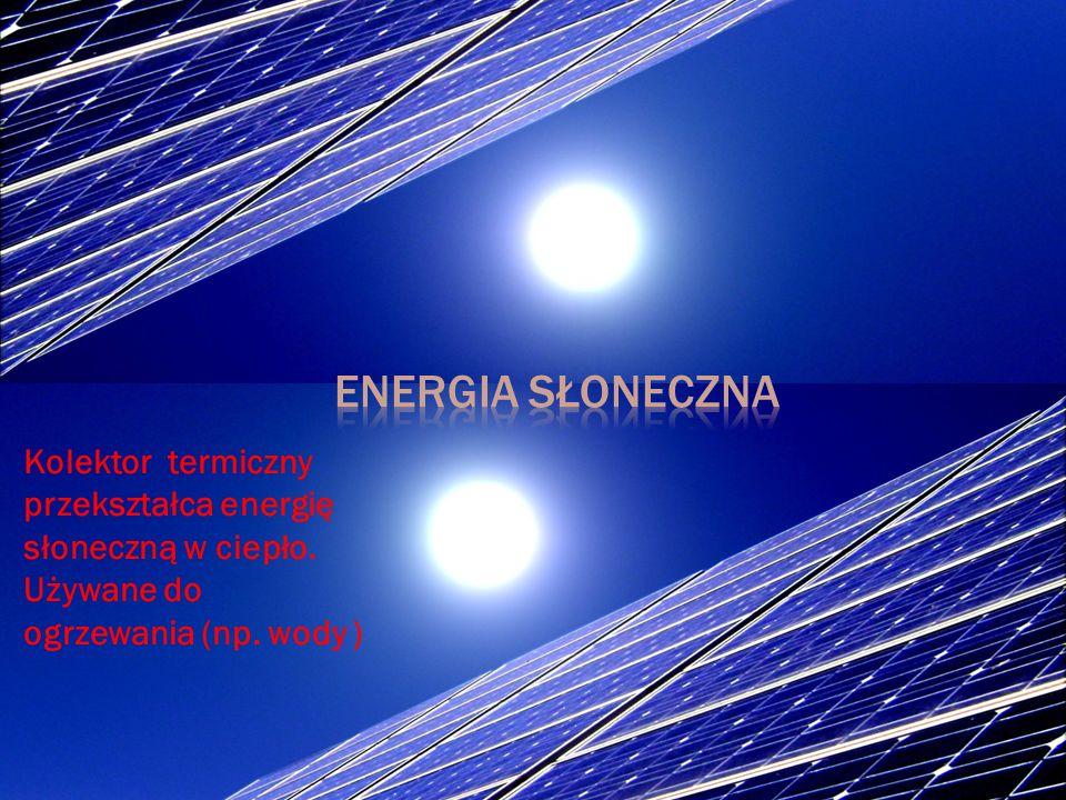 Energia słoneczna Kolektor termiczny przekształca energię słoneczną w ciepło.
