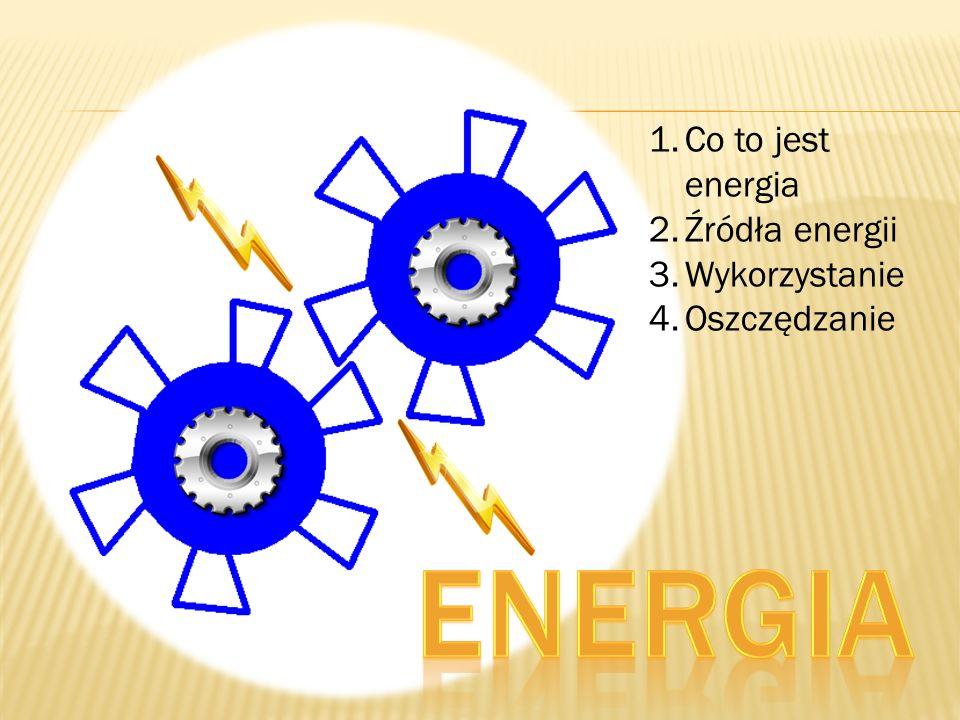 Co to jest energia Źródła energii Wykorzystanie Oszczędzanie Energia