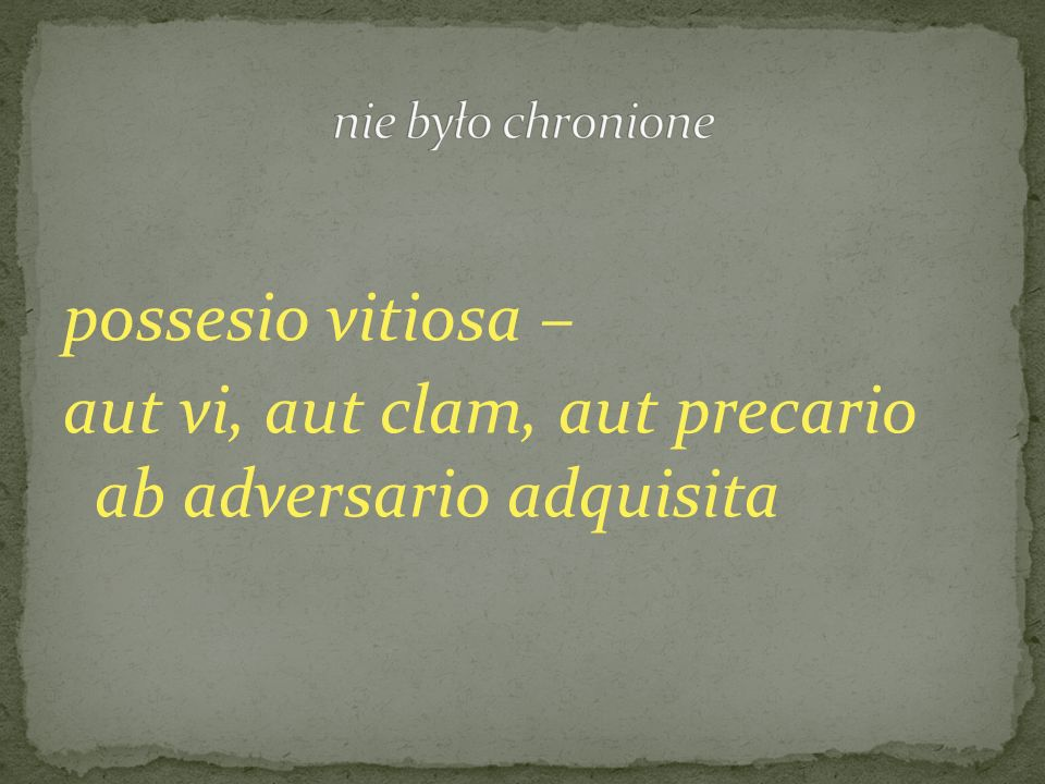 nie było chronione possesio vitiosa – aut vi, aut clam, aut precario ab adversario adquisita