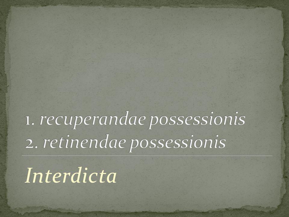 1. recuperandae possessionis 2. retinendae possessionis
