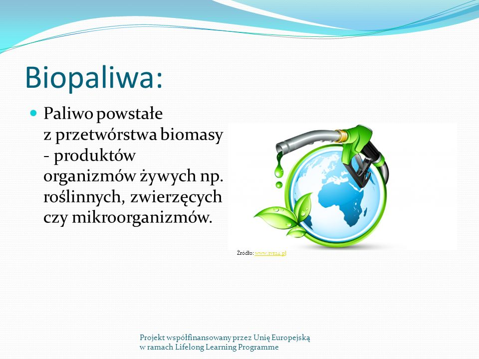 Biopaliwa: Paliwo powstałe z przetwórstwa biomasy - produktów organizmów żywych np. roślinnych, zwierzęcych czy mikroorganizmów.