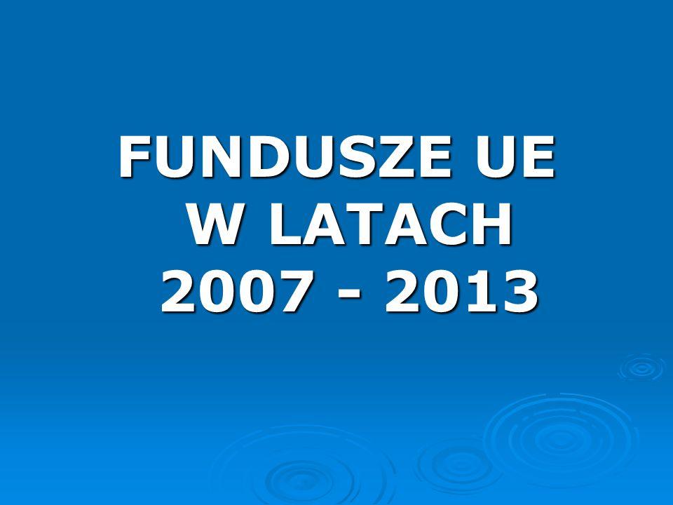 FUNDUSZE UE W LATACH 2007 - 2013