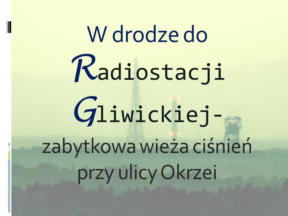 W drodze do Radiostacji Gliwickiej- zabytkowa wieża ciśnień przy ulicy Okrzei