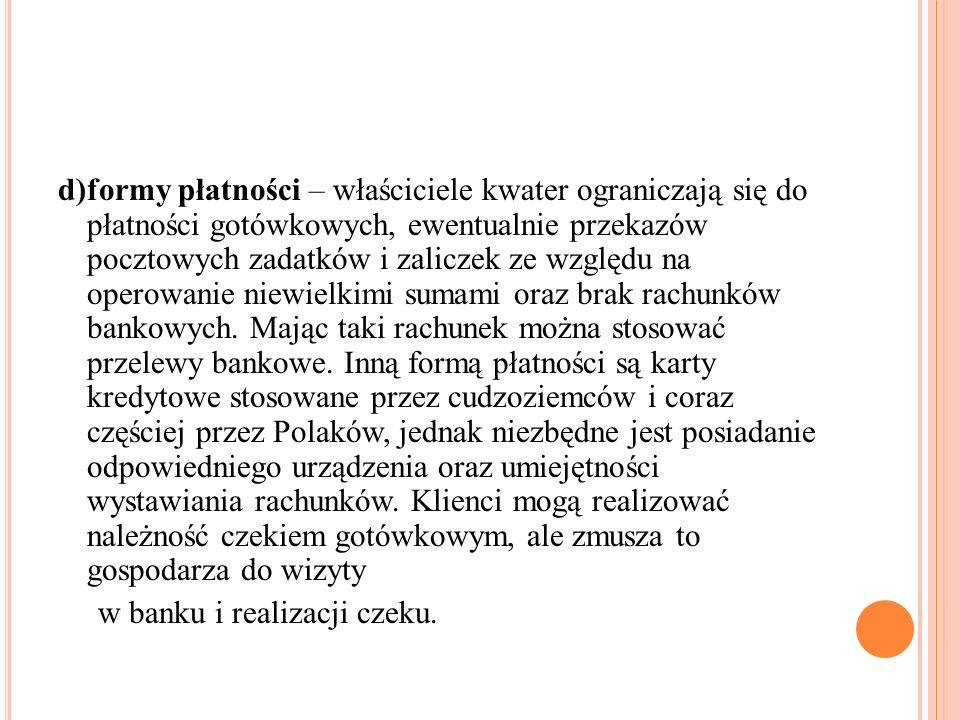d)formy płatności – właściciele kwater ograniczają się do płatności gotówkowych, ewentualnie przekazów pocztowych zadatków i zaliczek ze względu na operowanie niewielkimi sumami oraz brak rachunków bankowych. Mając taki rachunek można stosować przelewy bankowe. Inną formą płatności są karty kredytowe stosowane przez cudzoziemców i coraz częściej przez Polaków, jednak niezbędne jest posiadanie odpowiedniego urządzenia oraz umiejętności wystawiania rachunków. Klienci mogą realizować należność czekiem gotówkowym, ale zmusza to gospodarza do wizyty