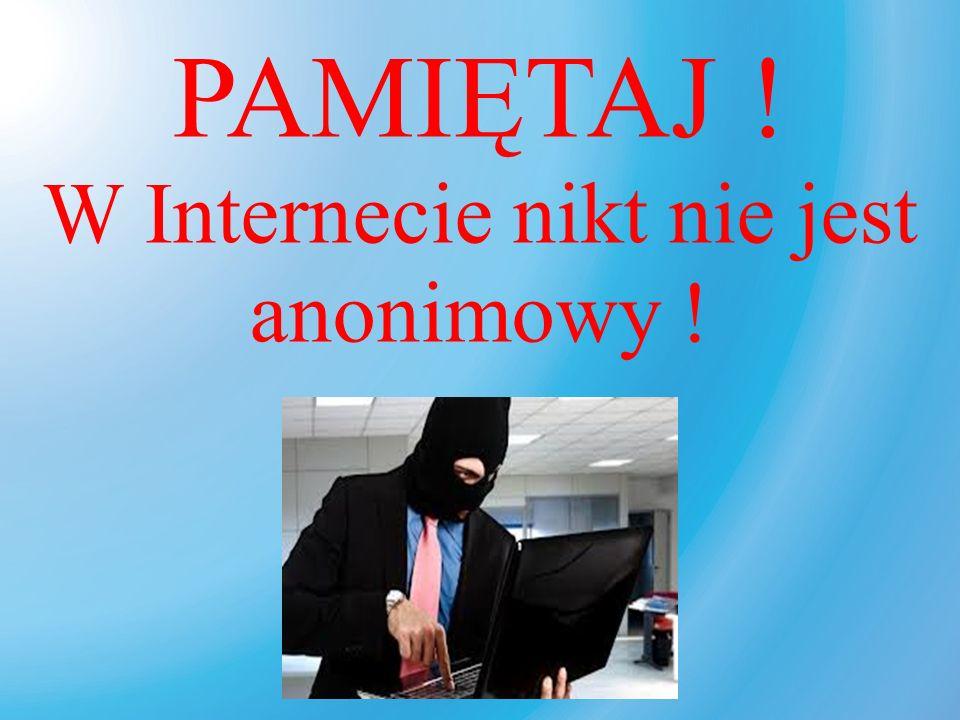 PAMIĘTAJ ! W Internecie nikt nie jest anonimowy !