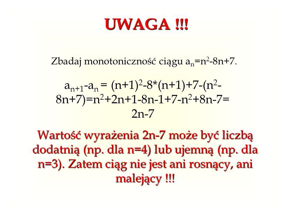UWAGA !!! Zbadaj monotoniczność ciągu an=n2-8n+7. an+1-an = (n+1)2-8*(n+1)+7-(n2-8n+7)=n2+2n+1-8n-1+7-n2+8n-7= 2n-7.