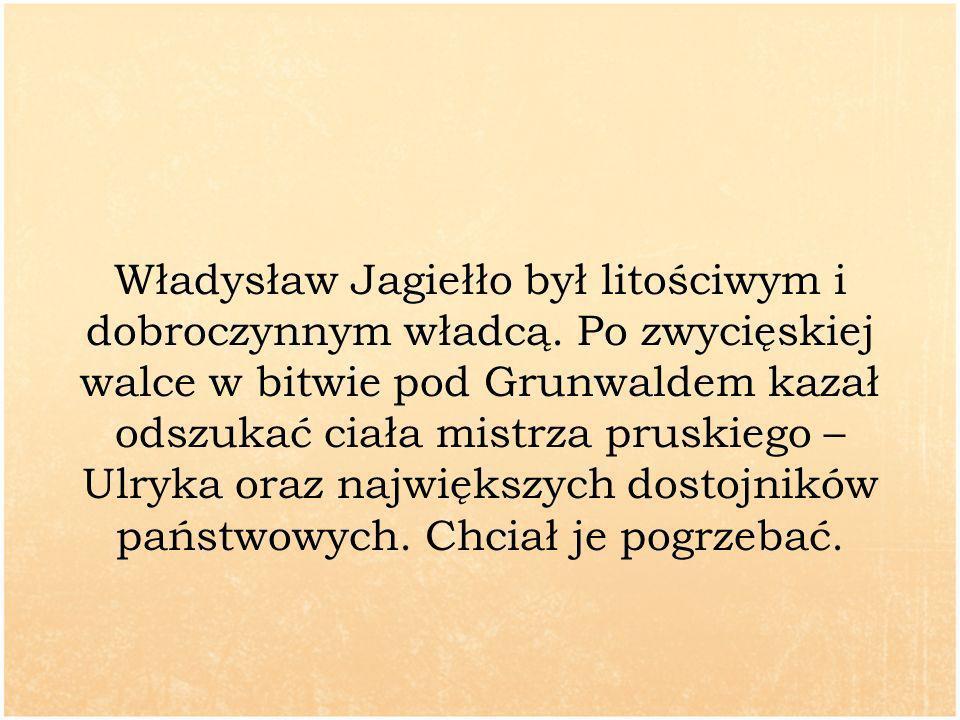 Władysław Jagiełło był litościwym i dobroczynnym władcą