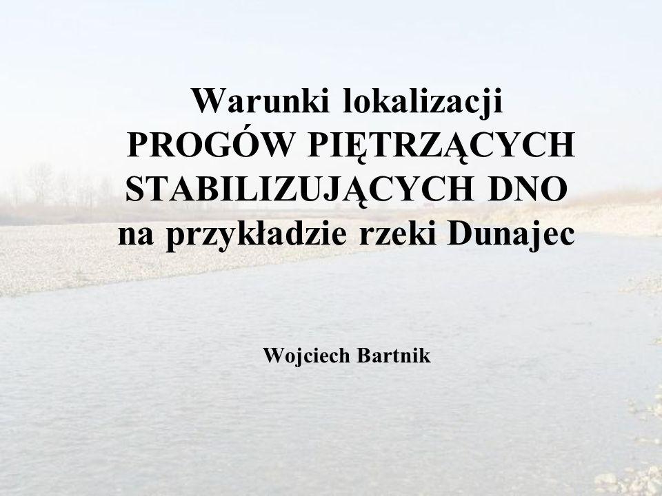 Warunki lokalizacji PROGÓW PIĘTRZĄCYCH STABILIZUJĄCYCH DNO na przykładzie rzeki Dunajec Wojciech Bartnik